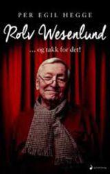 Hegge, Per Egil : Rolv Wesenlund : -og takk for det! : biografi