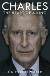 Mayer, Catherine : Charles : the heart of a king