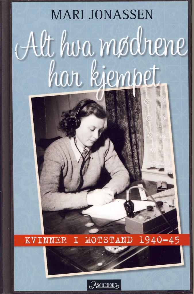 Alt hva mødrene har kjempet : kvinner i motstand 1940-1945
