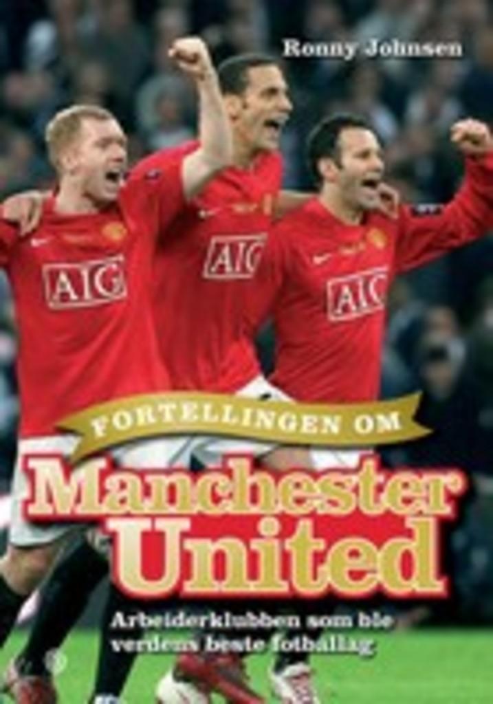 Fortellingen om Manchester United : Arbeiderklubben som ble verdens beste fotballag