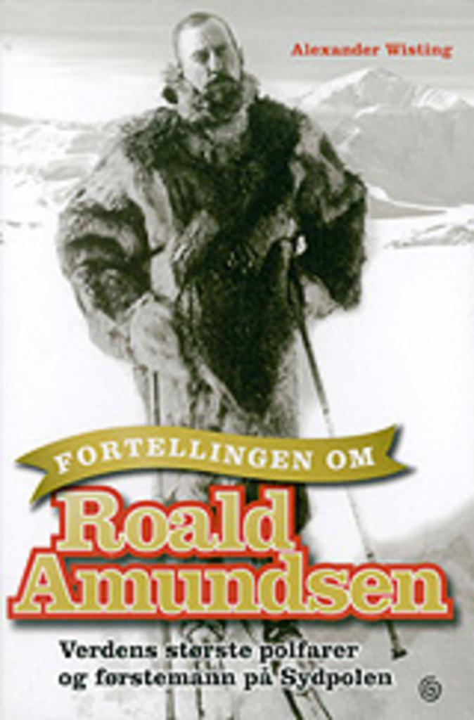 Fortellingen om Roald Amundsen : verdens største polfarer og førstemann på Sydpolen