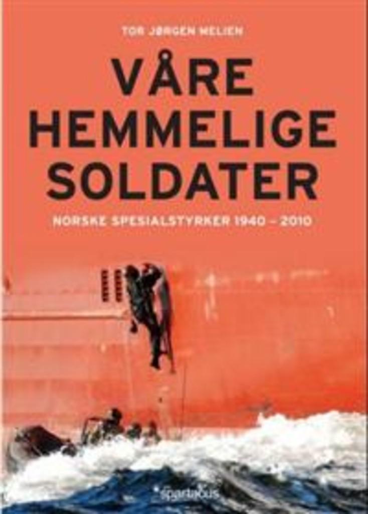 Våre hemmelige soldater : norske spesialstyrker 1940-2012