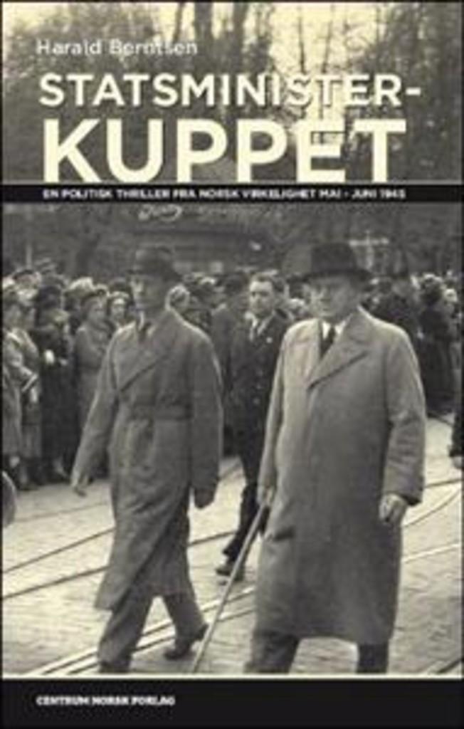 Statsministerkuppet : Gerhardsen mot Nygaardsvold : en politisk thriller om maktkampen i mai-junidagene 1945 som skulle endre Norge