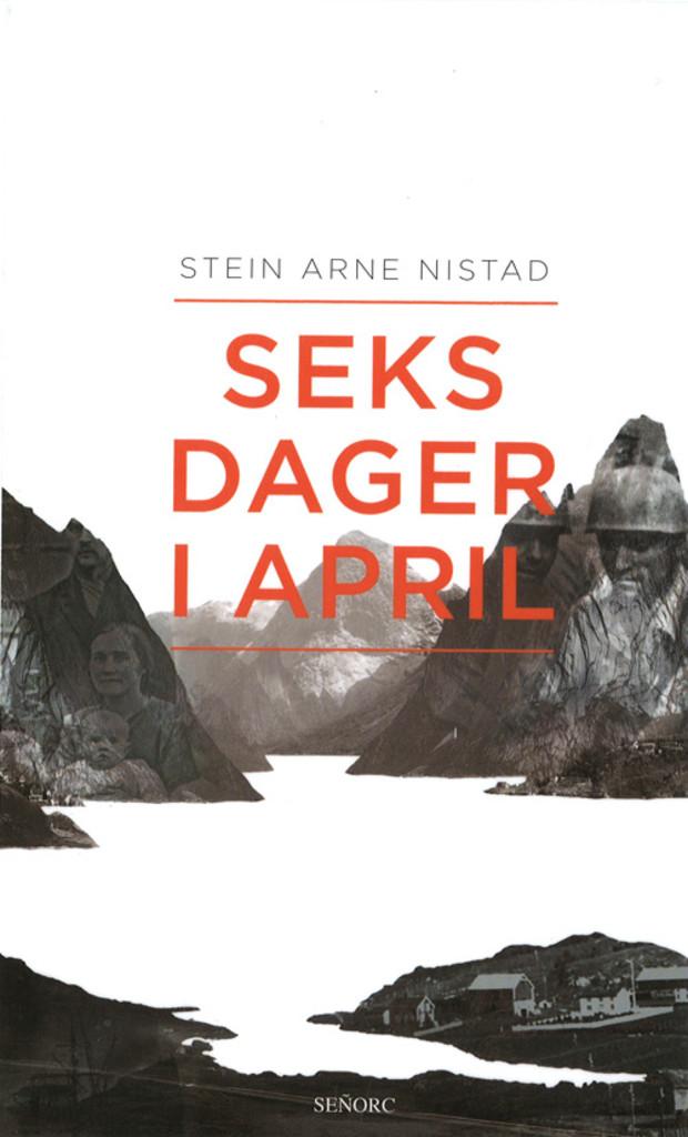 Seks dager i april : et historisk drama om kjærlighet, liv og død i slaget om Narvik 9.-14. april 1940 : basert på en sann historie