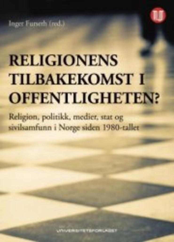 Religionens tilbakekomst i offentligheten? : religion, politikk, medier, stat og sivilsamfunn i Norge siden 1980-tallet