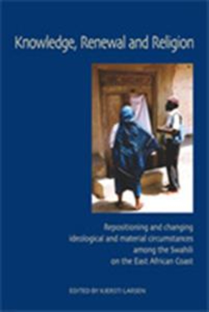 Knowledge, renewal and religion : repositioning and changing ideological and material circumstances among the Swahili on the East African coast