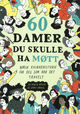 Omslagsbilde:60 damer du skulle ha møtt : norsk kvinnehistorie for deg som har det travelt