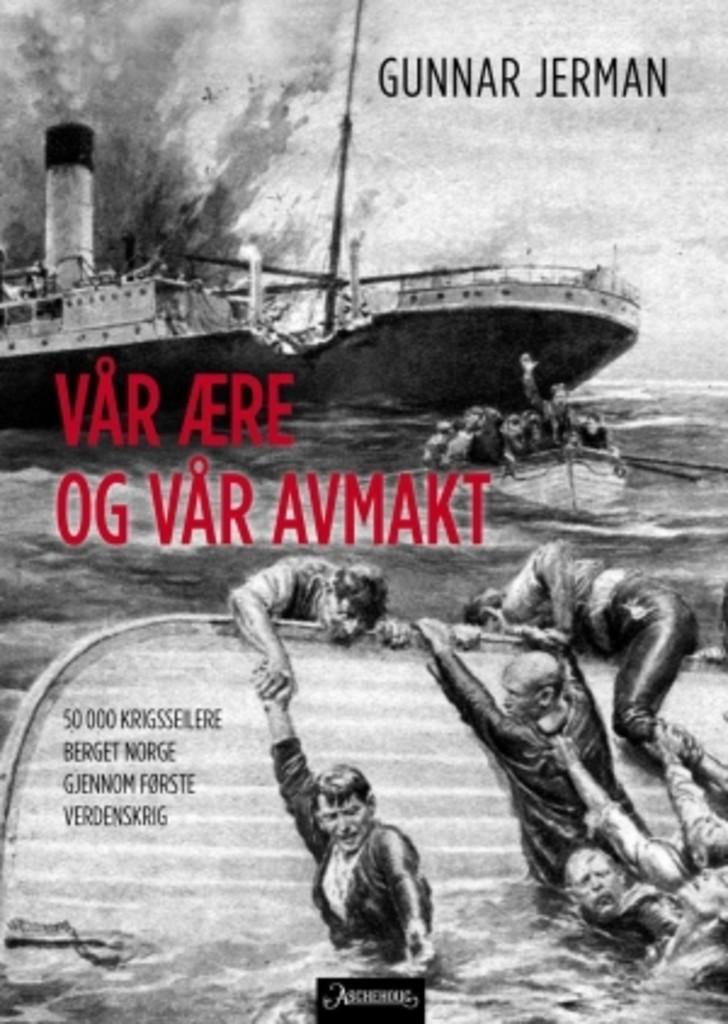 Vår ære og vår avmakt : 50 000 krigsseilere berget Norge gjennom første verdenskrig