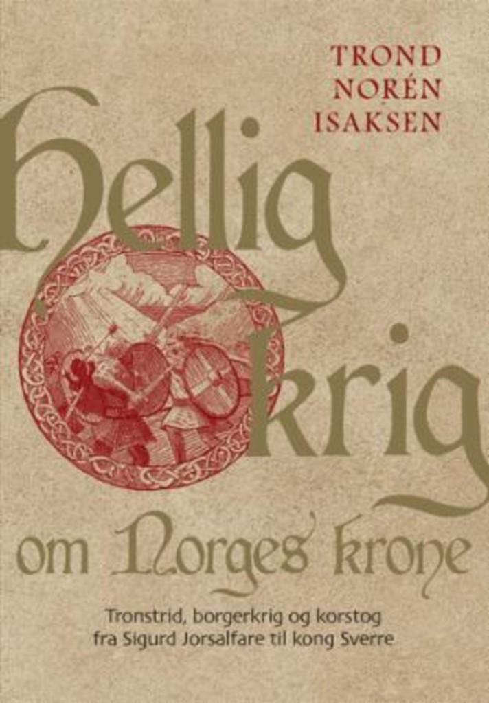 Hellig krig om Norges krone : tronstrid, borgerkrig og korstog fra Sigurd Jorsalfare til kong Sverre