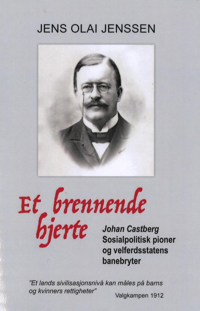 Et brennende hjerte : Johan Castberg : sosialpolitisk pioner og velferdsstatens banebryter