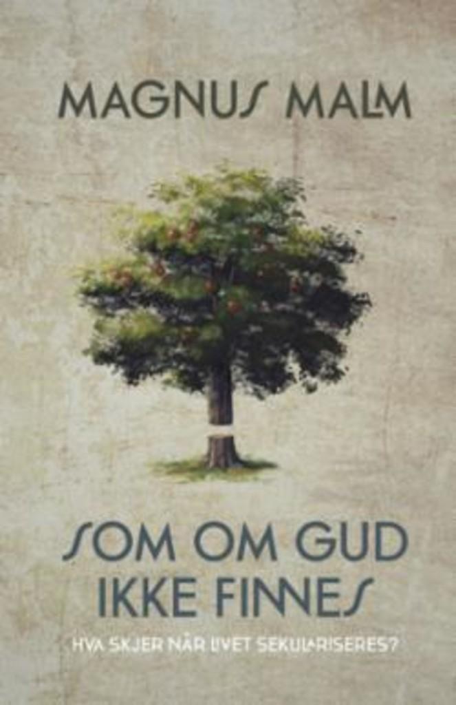 Som om Gud ikke finnes : Hva skjer når livet sekulariseres?